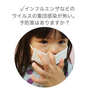 インフルエンザなどのウィルスの集団感染が怖い。予防策はありますか?