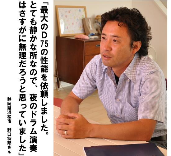「最大のD75の性能を依頼しました。とても静かな所なので、夜のドラム演奏はさすがに無理だろうと思っていました」 静岡県浜松市 野口将邦さん
